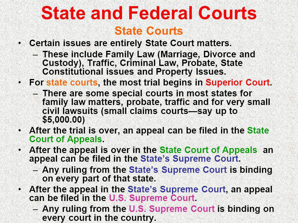 State and Federal Courts State Courts Certain issues are entirely State Court matters.