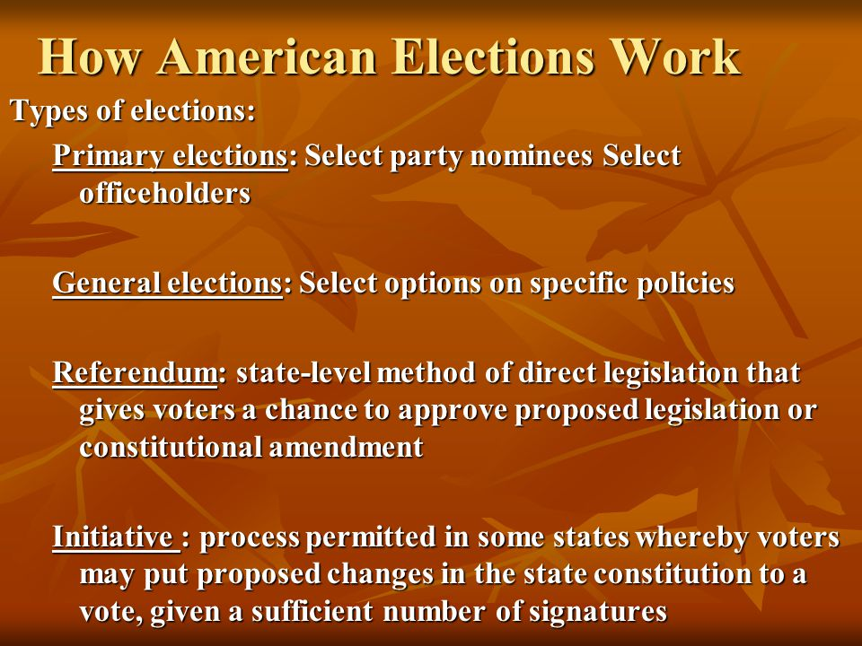 How American Elections Work Types of elections: Primary elections: Select party nominees Select officeholders General elections: Select options on spe