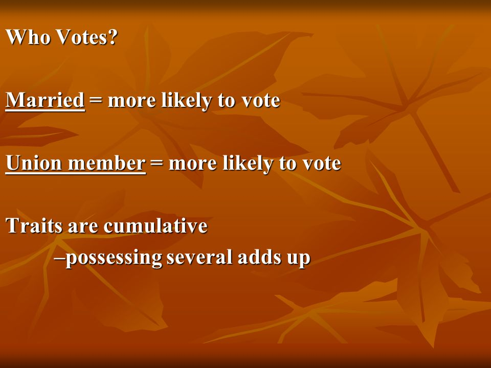 Who Votes? Married = more likely to vote Union member = more likely to vote Traits are cumulative –possessing several adds up