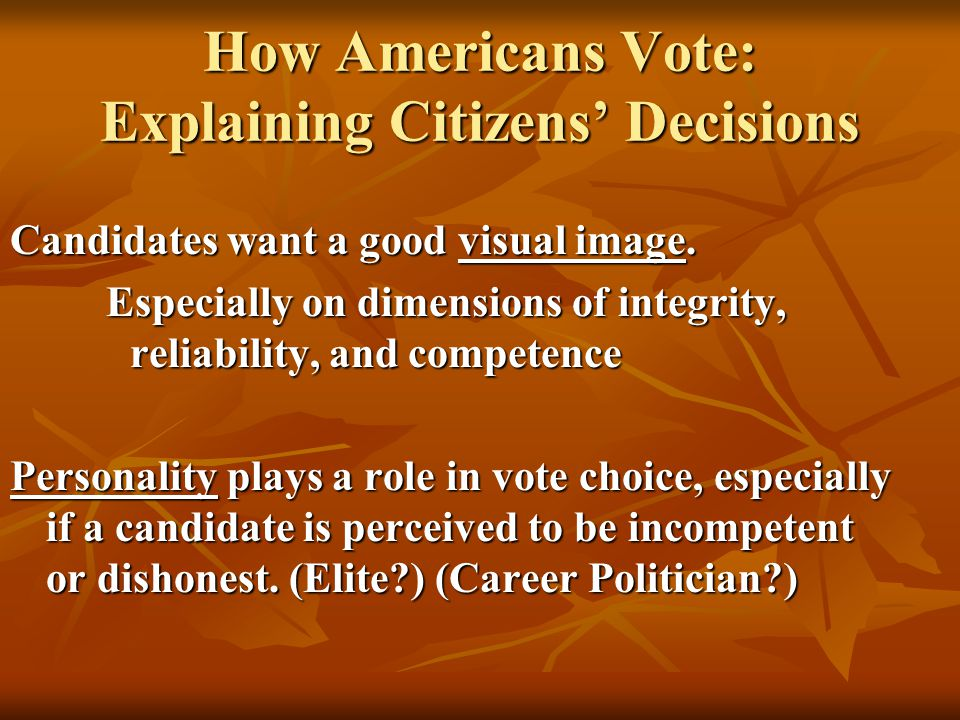 Candidates want a good visual image. Especially on dimensions of integrity, reliability, and competence Personality plays a role in vote choice, espec