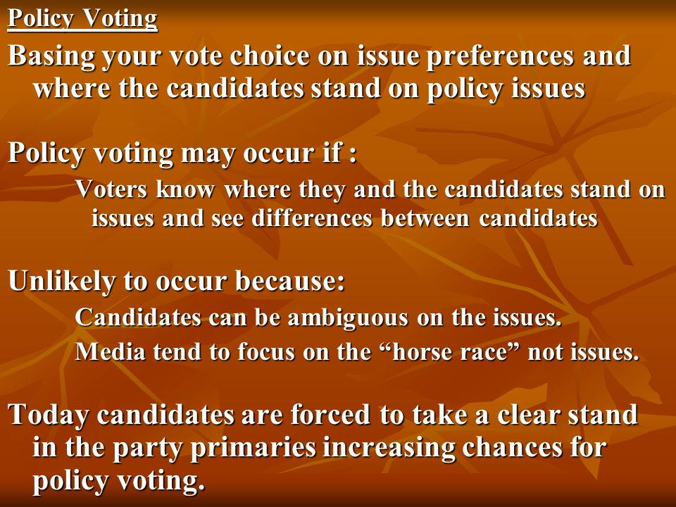 Policy Voting Basing your vote choice on issue preferences and where the candidates stand on policy issues Policy voting may occur if : Voters know wh