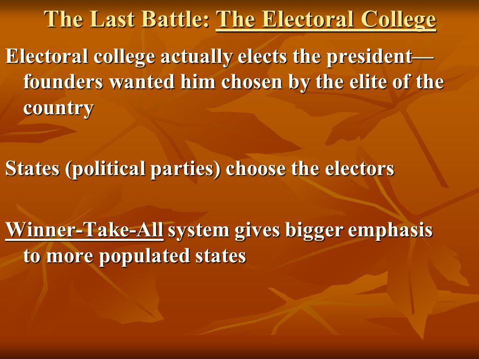 The Last Battle: The Electoral College Electoral college actually elects the president— founders wanted him chosen by the elite of the country States