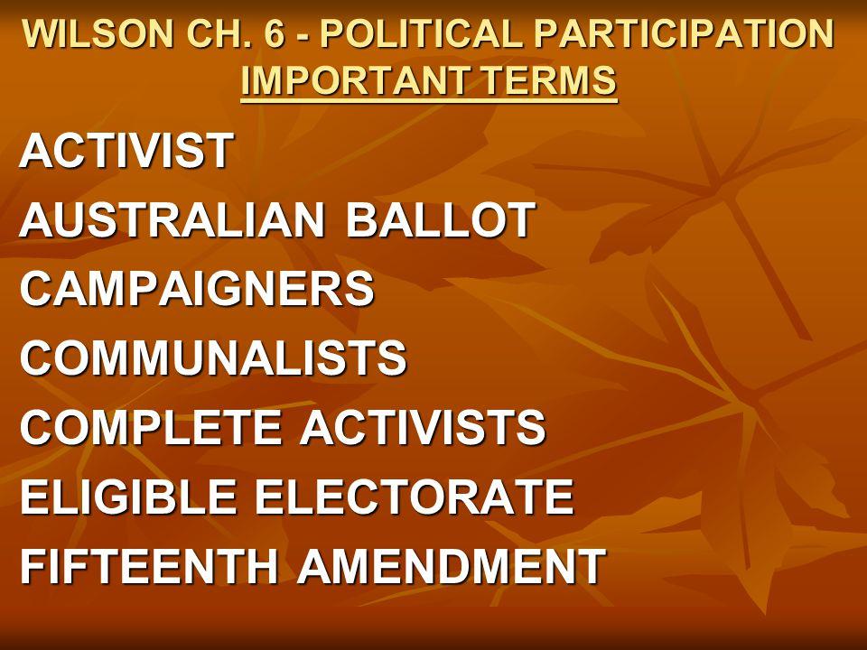 WILSON CH. 6 - POLITICAL PARTICIPATION IMPORTANT TERMS ACTIVIST AUSTRALIAN BALLOT CAMPAIGNERSCOMMUNALISTS COMPLETE ACTIVISTS ELIGIBLE ELECTORATE FIFTE