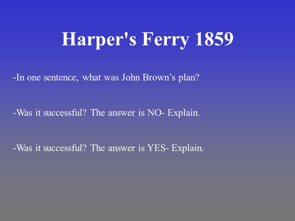 Harper's Ferry 1859 -In one sentence, what was John Brown's plan? -Was it successful? The answer is NO- Explain. -Was it successful? The answer is YES