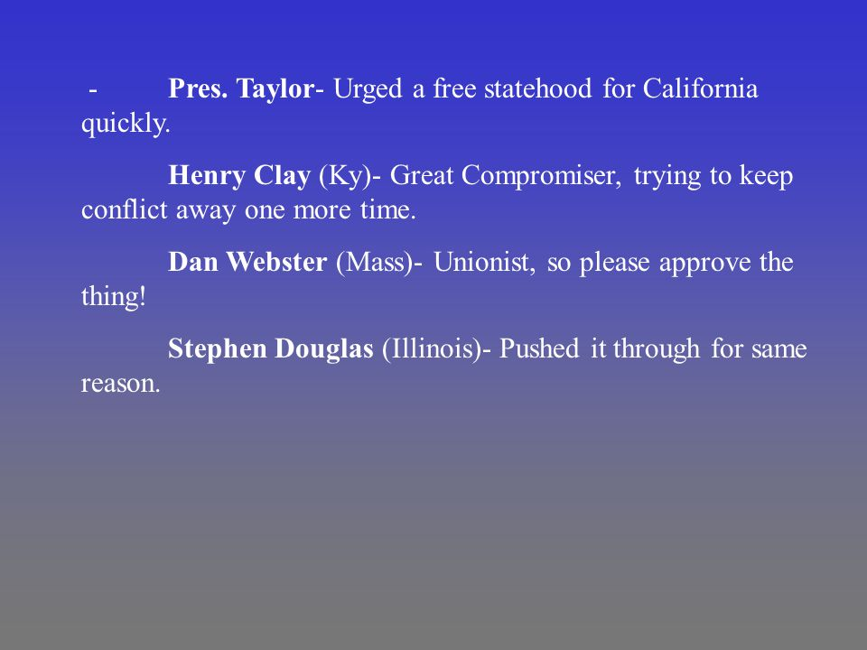 -Pres. Taylor- Urged a free statehood for California quickly.