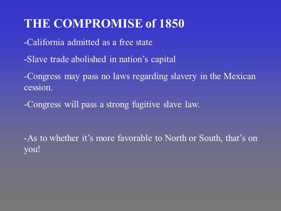 THE COMPROMISE of 1850 -California admitted as a free state -Slave trade abolished in nation's capital -Congress may pass no laws regarding slavery in