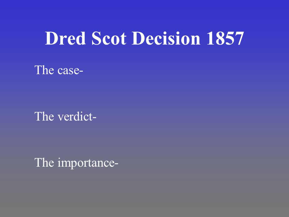 Dred Scot Decision 1857 The case- The verdict- The importance-