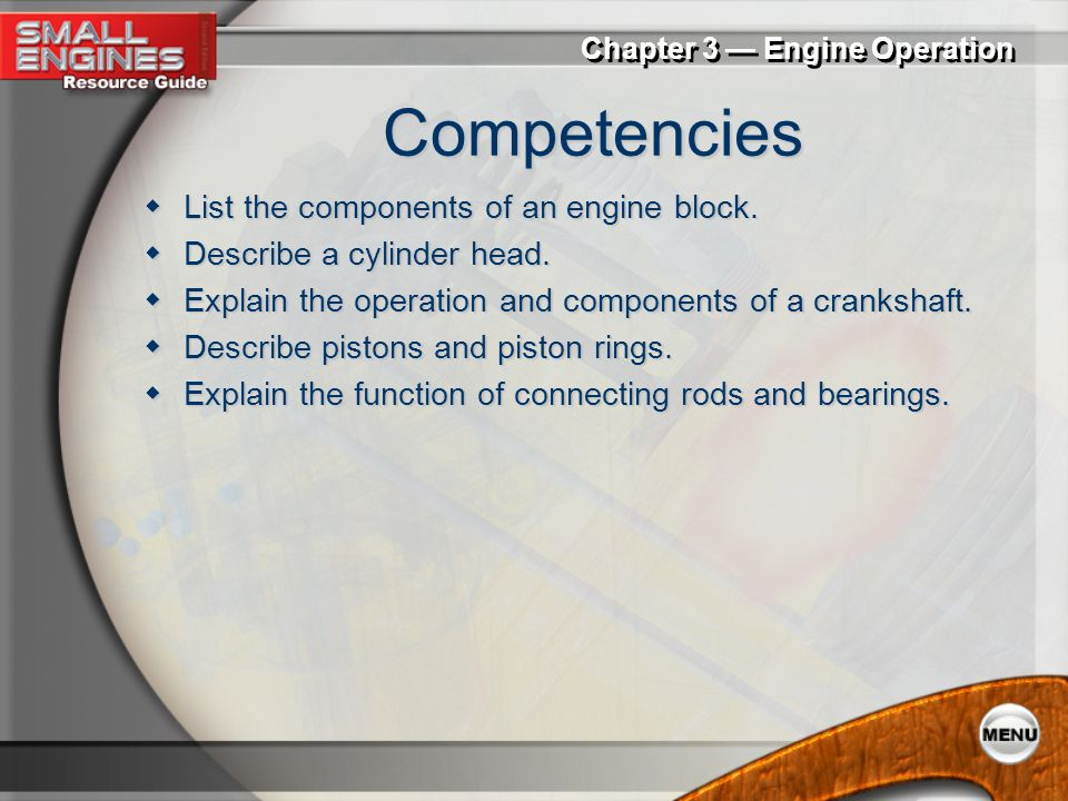 PowerPoint ® Presentation Chapter 3 Engine Operation Engine Components Four-Stroke Cycle Engines Two-Stroke Cycle Engines Valving Systems Diesel Engin