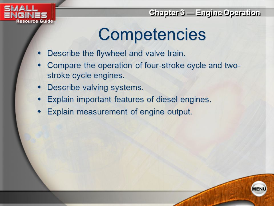 Chapter 3 — Engine Operation Competencies  List the components of an engine block.  Describe a cylinder head.  Explain the operation and components