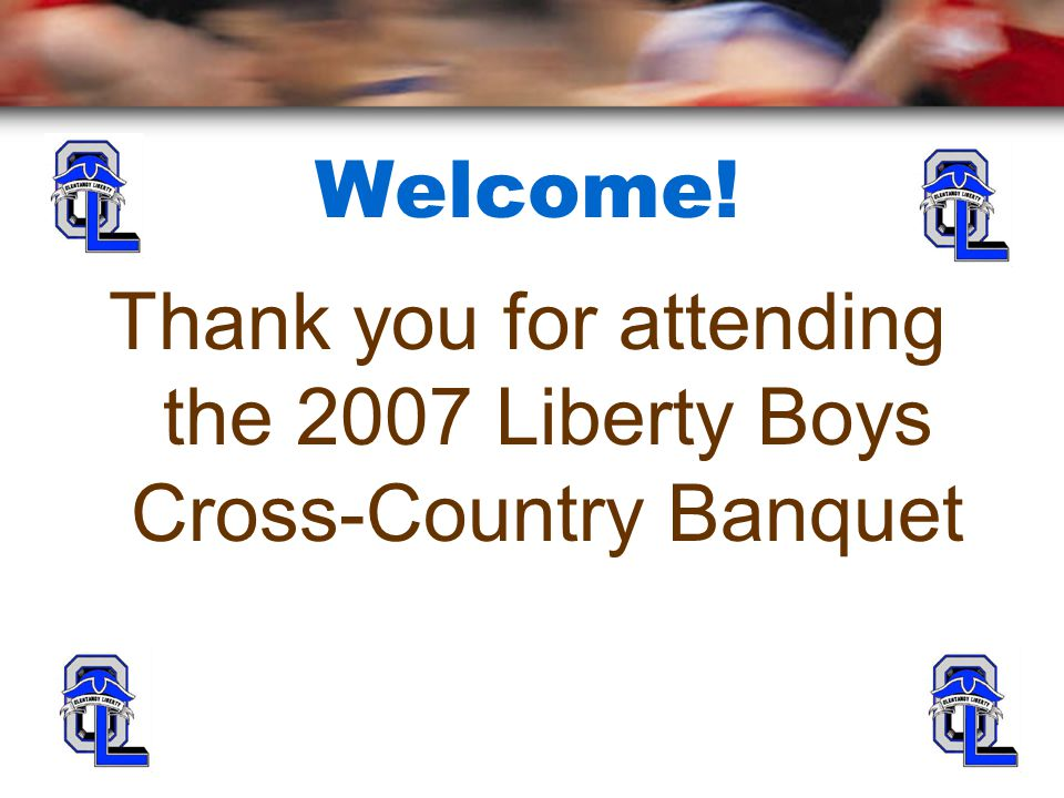 Welcome! Thank you for attending the 2007 Liberty Boys Cross-Country Banquet