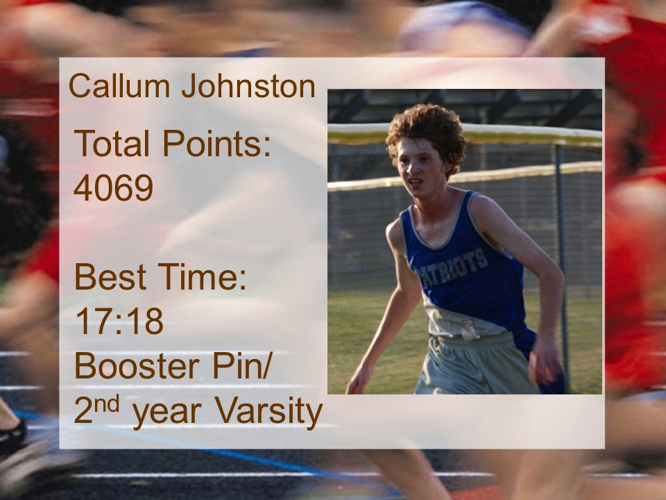 Callum Johnston Total Points: 4069 Best Time: 17:18 Booster Pin/ 2 nd year Varsity