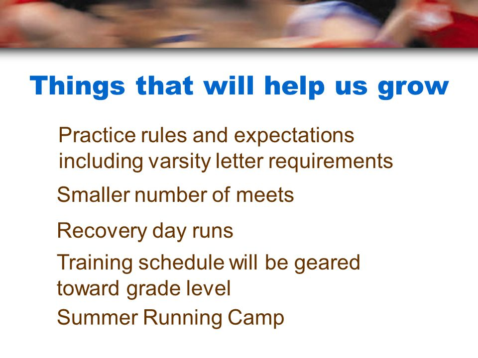 Things that will help us grow Practice rules and expectations including varsity letter requirements Summer Running Camp Training schedule will be gear