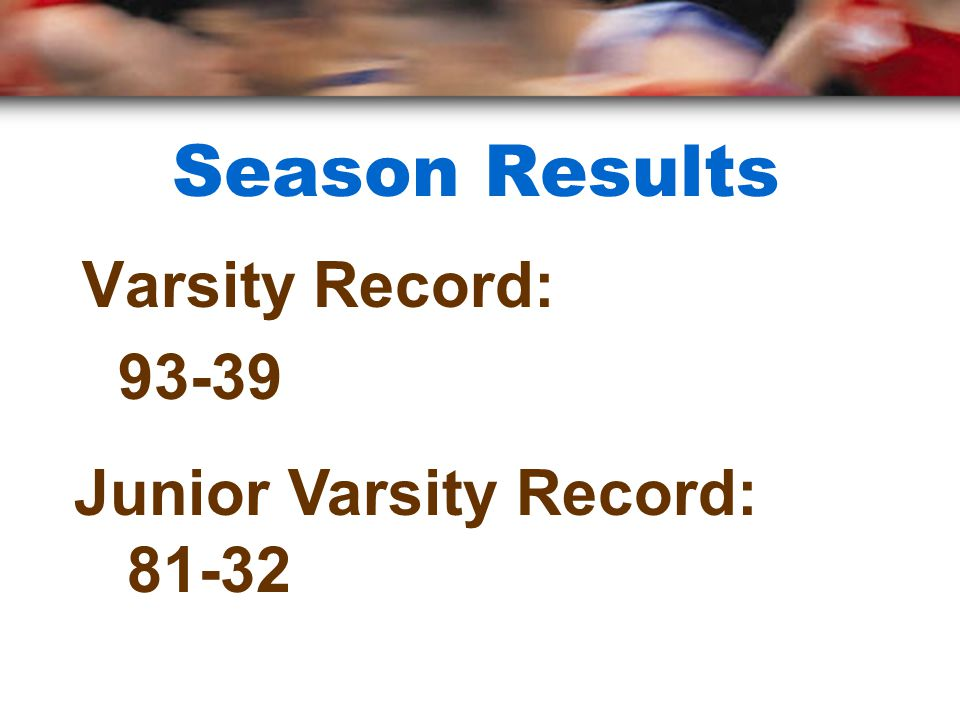 Season Results Varsity Record: 93-39 Junior Varsity Record: 81-32
