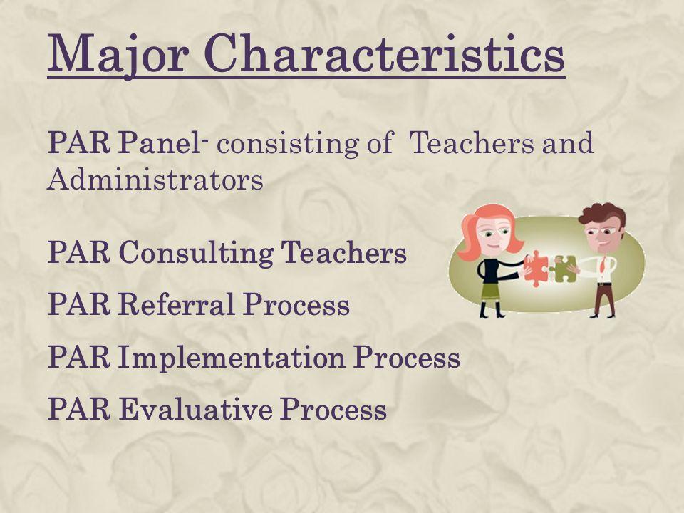 Major Characteristics PAR Panel- consisting of Teachers and Administrators PAR Consulting Teachers PAR Referral Process PAR Implementation Process PAR