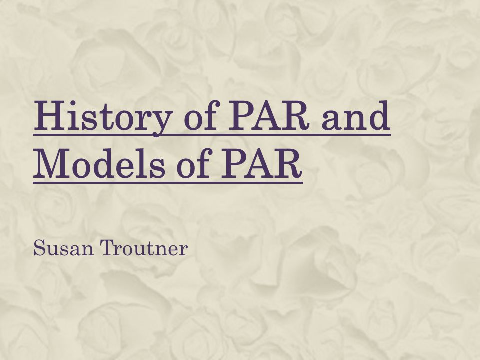 History of PAR and Models of PAR Susan Troutner