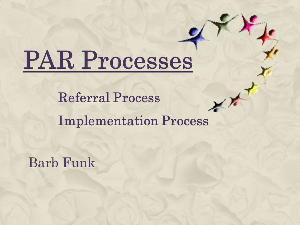 PAR Processes Referral Process Implementation Process Barb Funk