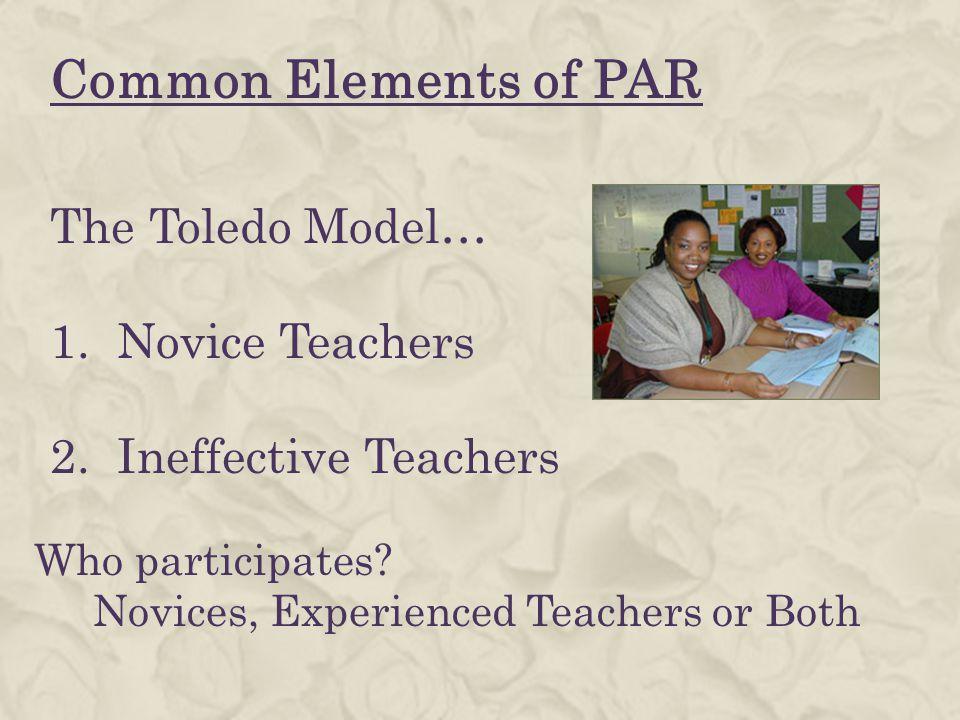 Common Elements of PAR The Toledo Model… 1. Novice Teachers 2. Ineffective Teachers Who participates? Novices, Experienced Teachers or Both