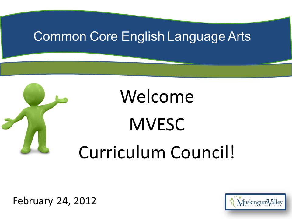 Common Core English Language Arts Welcome MVESC Curriculum Council! February 24, 2012