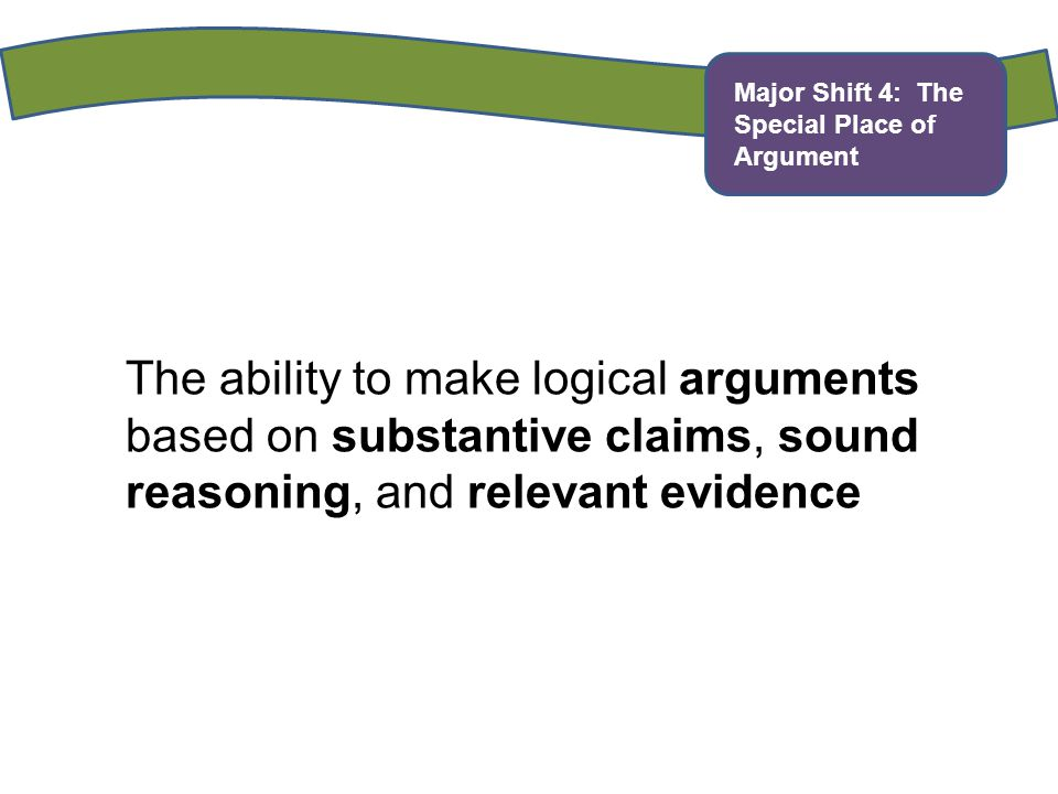 Major Shift 4: The Special Place of Argument The ability to make logical arguments based on substantive claims, sound reasoning, and relevant evidence