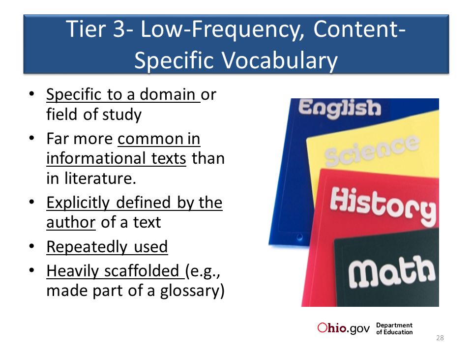 Tier 3- Low-Frequency, Content- Specific Vocabulary Specific to a domain or field of study Far more common in informational texts than in literature.