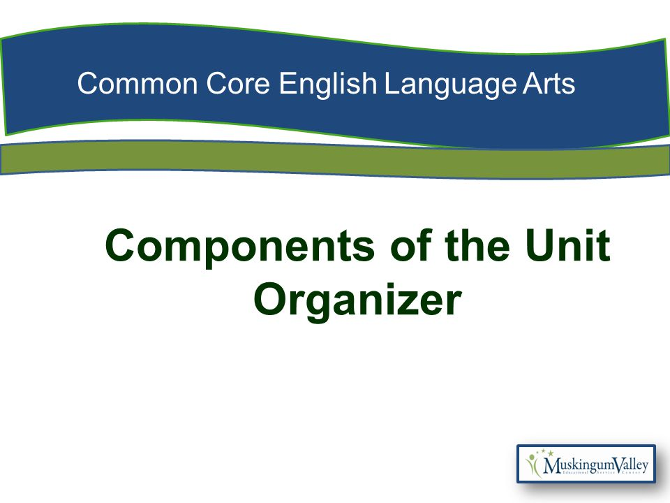Common Core English Language Arts Components of the Unit Organizer
