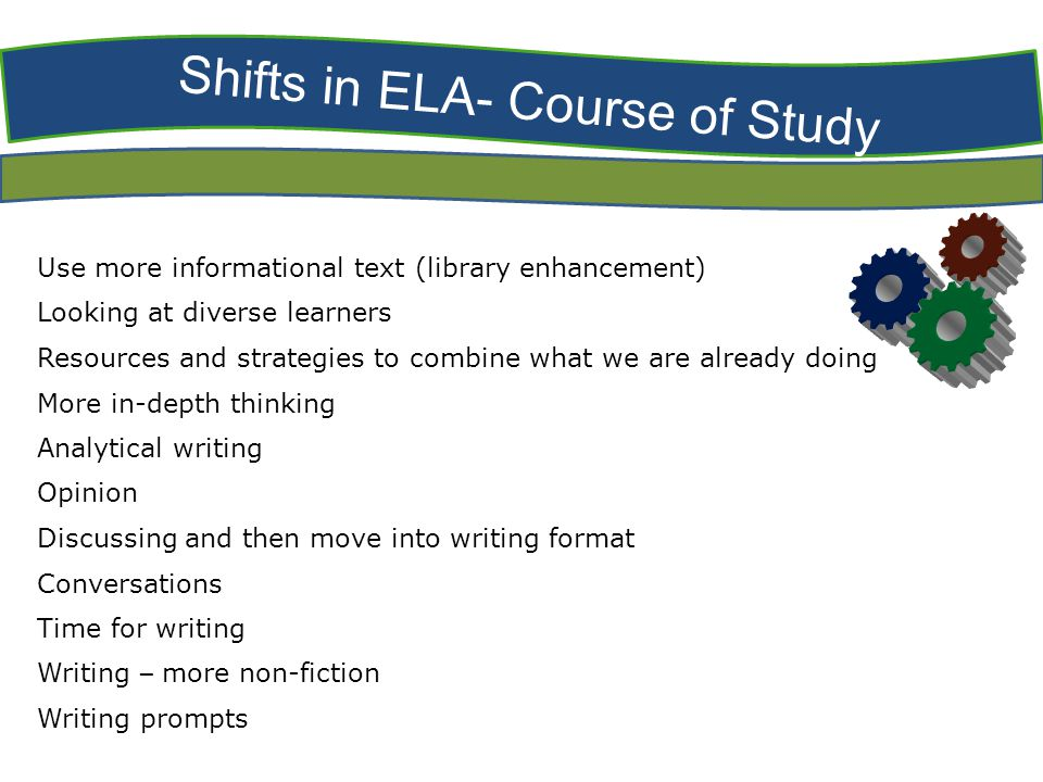 Shifts in ELA- Course of Study Use more informational text (library enhancement) Looking at diverse learners Resources and strategies to combine what we are already doing More in-depth thinking Analytical writing Opinion Discussing and then move into writing format Conversations Time for writing Writing – more non-fiction Writing prompts