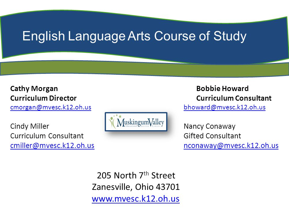 English Language Arts Course of Study Cathy Morgan Bobbie Howard Curriculum Director Curriculum Consultant cmorgan@mvesc.k12.oh.uscmorgan@mvesc.k12.oh.us bhoward@mvesc.k12.oh.usbhoward@mvesc.k12.oh.us Cindy Miller Nancy Conaway Curriculum ConsultantGifted Consultant cmiller@mvesc.k12.oh.usnconaway@mvesc.k12.oh.us cmiller@mvesc.k12.oh.usnconaway@mvesc.k12.oh.us 205 North 7 th Street Zanesville, Ohio 43701 www.mvesc.k12.oh.us