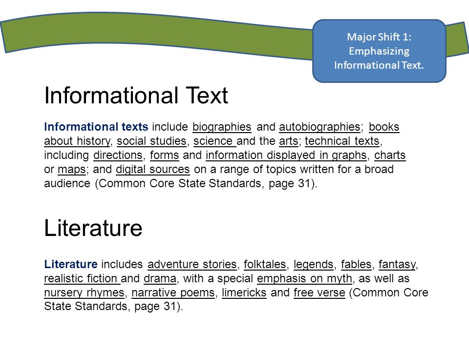 Informational Text Informational texts include biographies and autobiographies; books about history, social studies, science and the arts; technical texts, including directions, forms and information displayed in graphs, charts or maps; and digital sources on a range of topics written for a broad audience (Common Core State Standards, page 31).