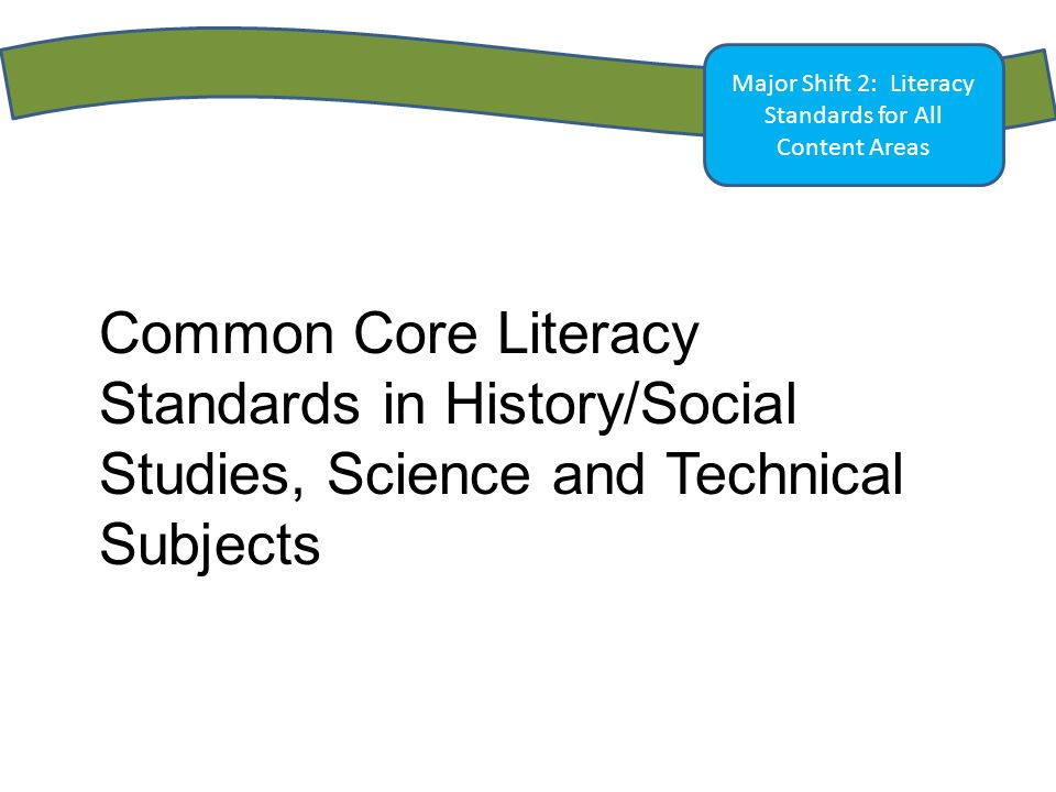 Major Shift 2: Literacy Standards for All Content Areas Common Core Literacy Standards in History/Social Studies, Science and Technical Subjects