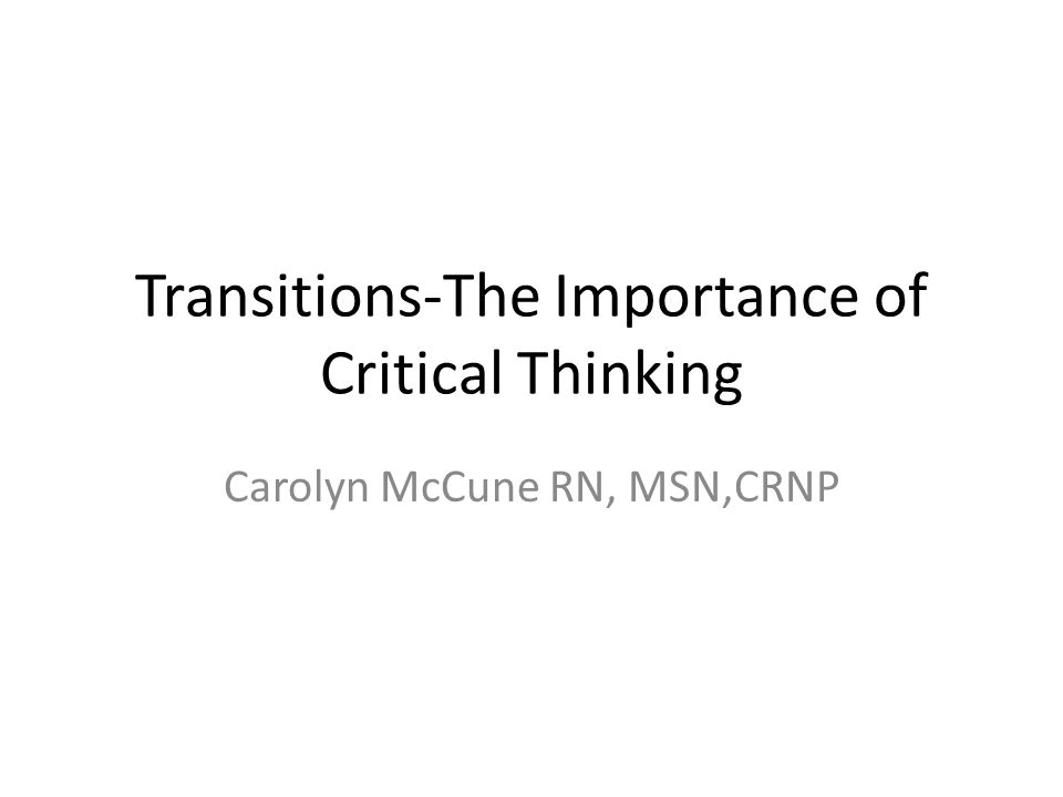 Critical Thinking A critical thinker is the hallmark of being an educated person Need to have these skills so you won't harm a patient Examples: