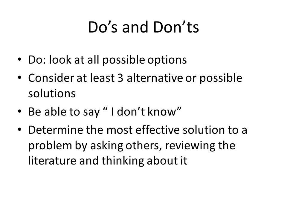Don't: Use your gut reaction to a solution Unquestioningly follow the rules Respond to the pressures of our fast paced society for a quick decision