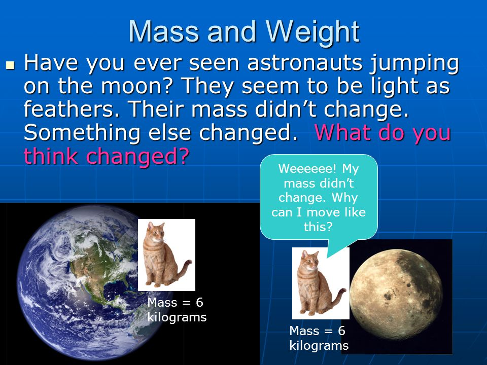 Mass and Weight Have you ever seen astronauts jumping on the moon? They seem to be light as feathers. Their mass didn't change. Something else changed