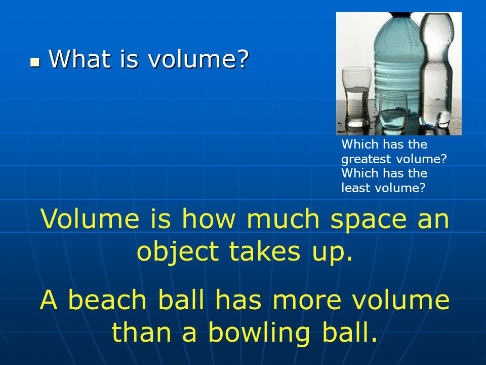 What is volume? What is volume? Volume is how much space an object takes up. A beach ball has more volume than a bowling ball. Which has the greatest
