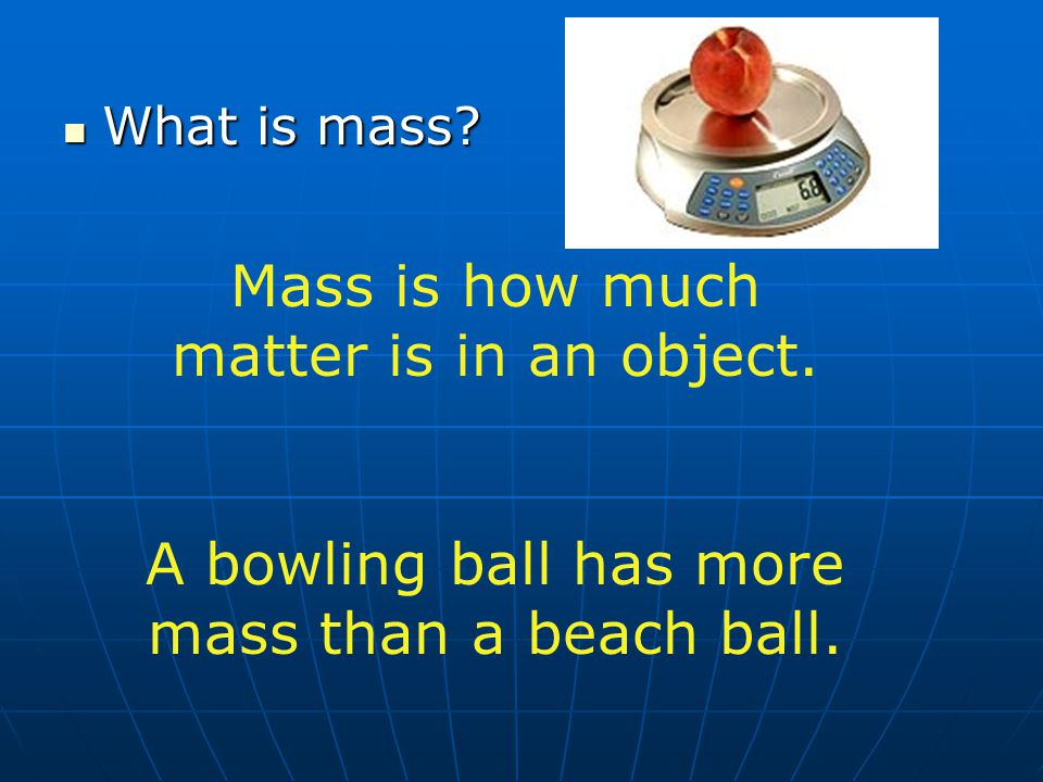 What is mass? What is mass? Mass is how much matter is in an object. A bowling ball has more mass than a beach ball.