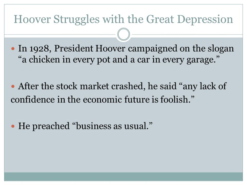 Hoover Struggles with the Great Depression In 1928, President Hoover campaigned on the slogan a chicken in every pot and a car in every garage. After the stock market crashed, he said any lack of confidence in the economic future is foolish. He preached business as usual.