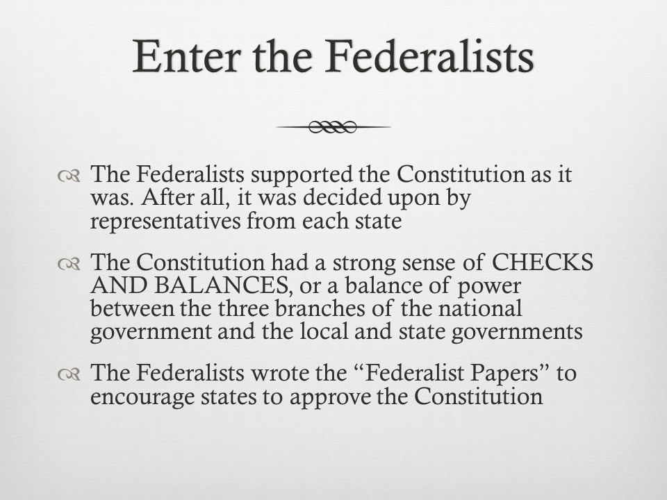 Enter the FederalistsEnter the Federalists  The Federalists supported the Constitution as it was. After all, it was decided upon by representatives f