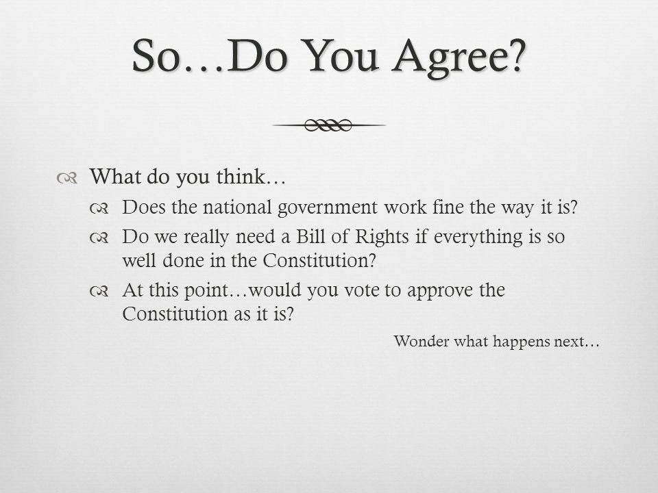 So…Do You Agree?  What do you think…  Does the national government work fine the way it is?  Do we really need a Bill of Rights if everything is so
