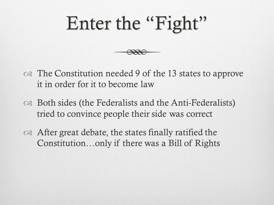 """Enter the """"Fight""""  The Constitution needed 9 of the 13 states to approve it in order for it to become law  Both sides (the Federalists and the Anti-"""