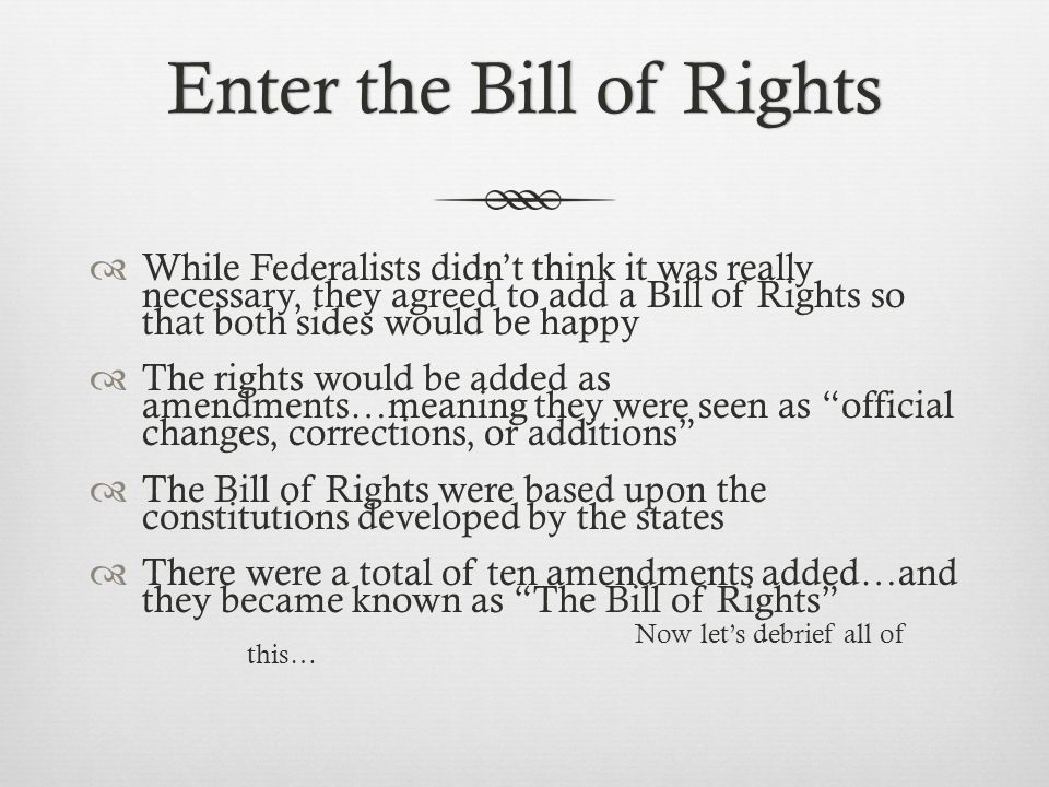 Enter the Bill of RightsEnter the Bill of Rights  While Federalists didn't think it was really necessary, they agreed to add a Bill of Rights so that