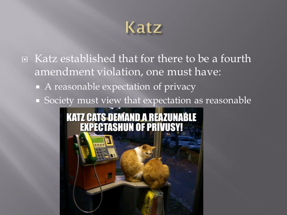  Katz established that for there to be a fourth amendment violation, one must have:  A reasonable expectation of privacy  Society must view that expectation as reasonable