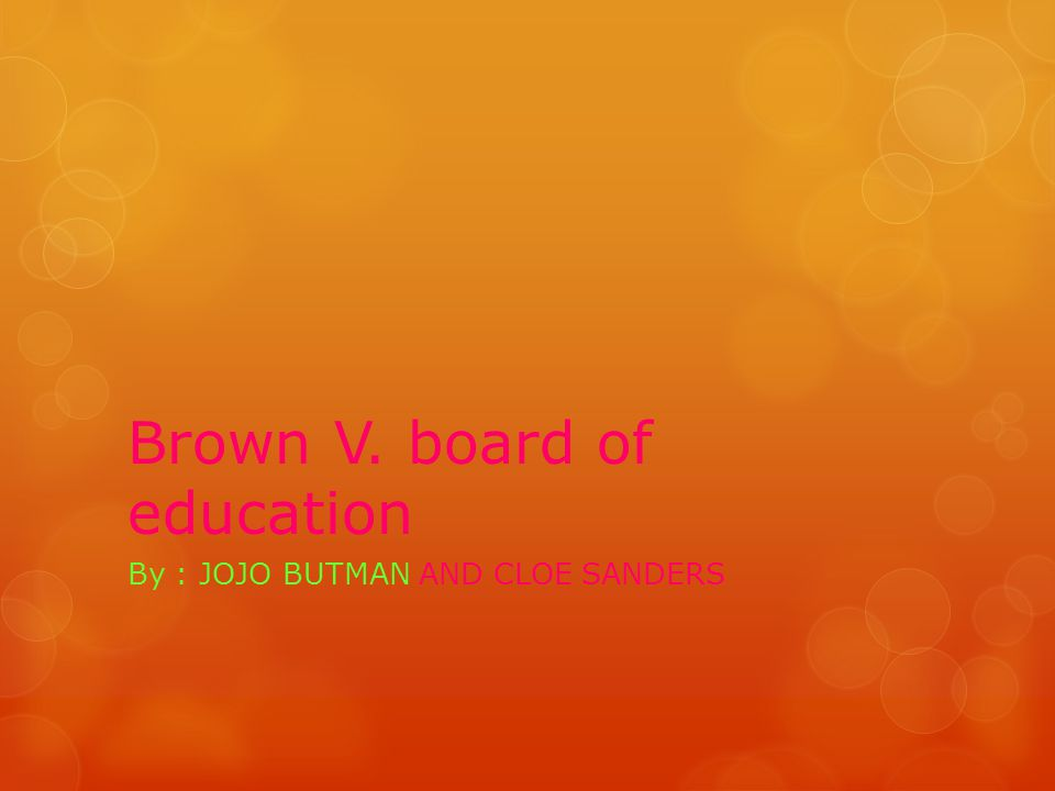 Brown V. board of education By : JOJO BUTMAN AND CLOE SANDERS
