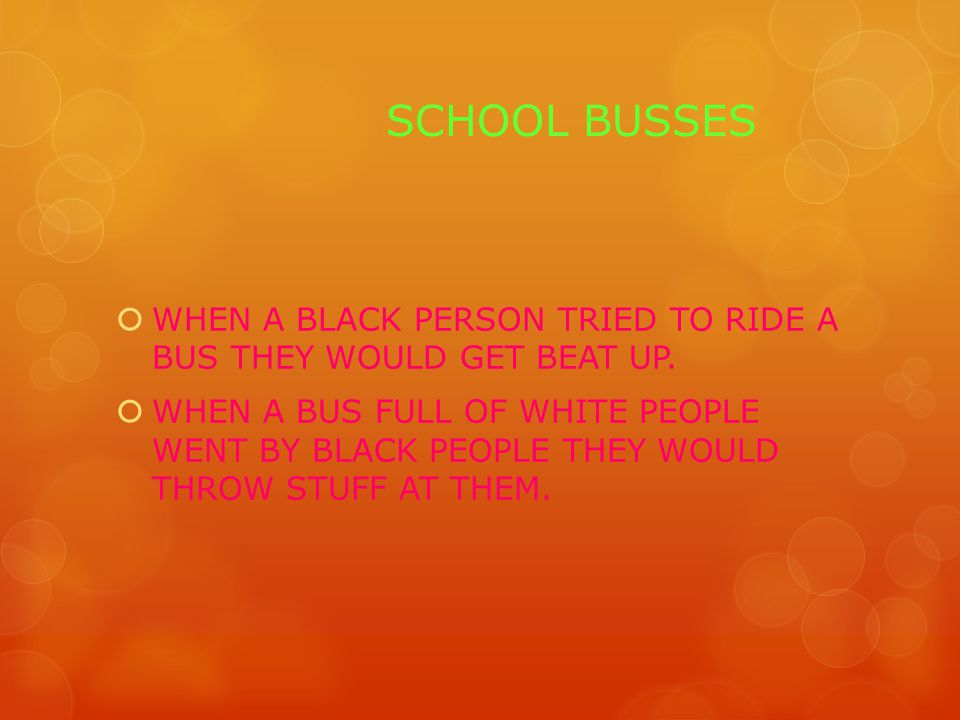 SCHOOL BUSSES  WHEN A BLACK PERSON TRIED TO RIDE A BUS THEY WOULD GET BEAT UP.