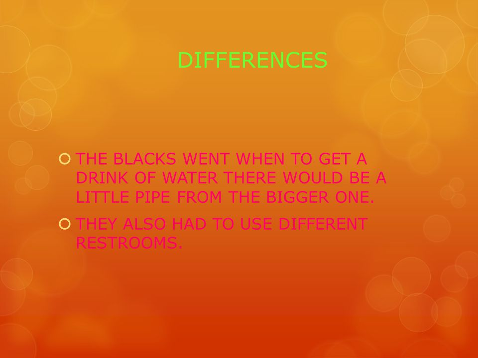 DIFFERENCES  THE BLACKS WENT WHEN TO GET A DRINK OF WATER THERE WOULD BE A LITTLE PIPE FROM THE BIGGER ONE.