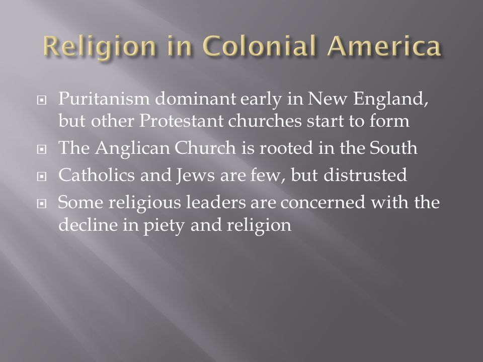  Puritanism dominant early in New England, but other Protestant churches start to form  The Anglican Church is rooted in the South  Catholics and Jews are few, but distrusted  Some religious leaders are concerned with the decline in piety and religion