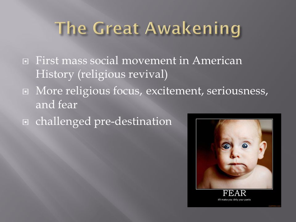 First mass social movement in American History (religious revival)  More religious focus, excitement, seriousness, and fear  challenged pre-destination