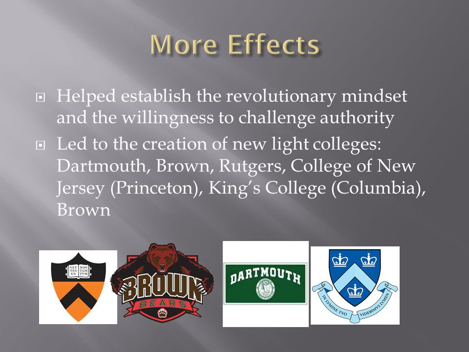  Helped establish the revolutionary mindset and the willingness to challenge authority  Led to the creation of new light colleges: Dartmouth, Brown, Rutgers, College of New Jersey (Princeton), King's College (Columbia), Brown