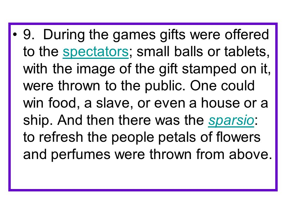 9. During the games gifts were offered to the spectators; small balls or tablets, with the image of the gift stamped on it, were thrown to the public.