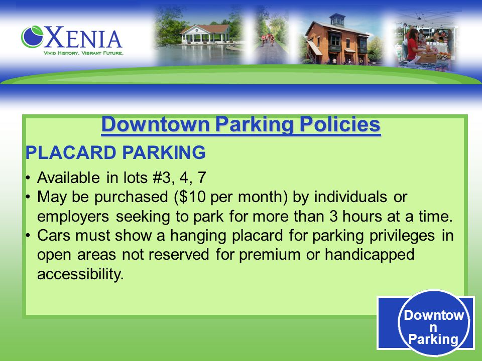 Downtow n Parking Downtown Parking Policies PLACARD PARKING Available in lots #3, 4, 7 May be purchased ($10 per month) by individuals or employers seeking to park for more than 3 hours at a time.