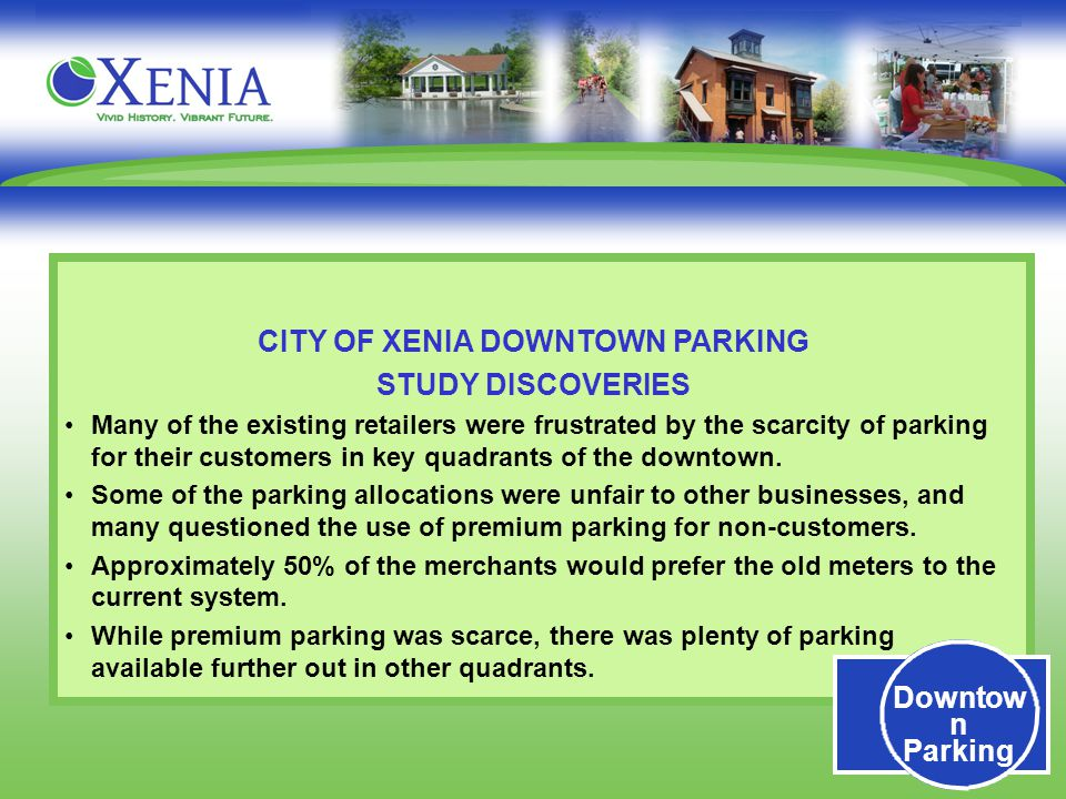 Downtow n Parking CITY OF XENIA DOWNTOWN PARKING STUDY DISCOVERIES Many of the existing retailers were frustrated by the scarcity of parking for their customers in key quadrants of the downtown.