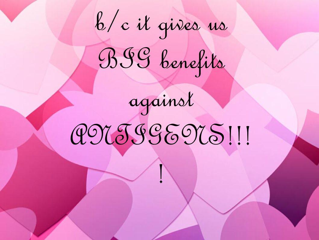 b/c it gives us BIG benefits against ANTIGENS!!! !